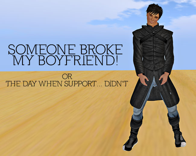 Someone broke my boyfriend! (aka: The Day When Support… Didn't)